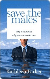 Save the Males: Why Men Matter Why Women Should Care Kathleen Parker