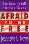 Afraid to Be Free: The Wake Up Call America Needs  by  Jeannette L. Rowe