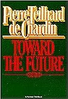 Toward The Future Pierre Teilhard de Chardin