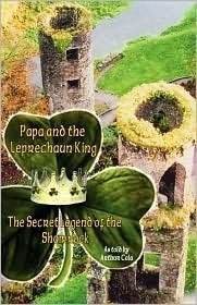 Papa and the Leprechaun King: The Secret Legend of the Shamrock  by  Arthur Cola