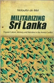 Militarizing Sri Lanka: Popular Culture, Memory and Narrative in the Armed Conflict  by  Neloufer De Mel