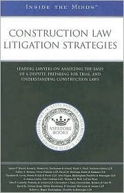 Construction Law Litigation Strategies: Leading Lawyers on Analyzing the Basis of a Dispute, Preparing for Trial, and Understanding Construction Laws  by  James Wiezel