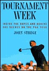 Tournament Week: Inside The Ropes And Behind The Scenes On The PGA Tour  by  John Strege