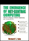 The Emergence of Net-Centric Computing: Network Computers, Internet Appliances, and Connected PCs Bernard Conrad Cole