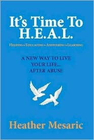 Its Time to H.E.A.L.: Helping, Educating, Answering and Learning - A New Way to Live Your Life... After Abuse Heather Mesaric