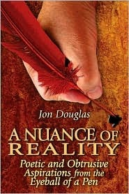 A Nuance of Reality: Poetic and Obtrusive Aspirations from the Eyeball of a Pen Jon Douglas