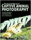 The Practical Manual of Captive Animal Photography Michael Havelin