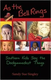 As the Bell Rings: Southern Kids Say the Dadgummedest Things  by  Sandy Sue Singley