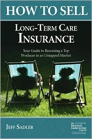 How to Sell Long-Term Care Insurance: Your Guide to Becoming a Top Producer in an Untapped Market  by  Jeff Sadler