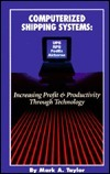 Computerized Shipping Systems: Increasing Profit and Productivity Through Technology  by  Mark A. Taylor