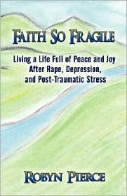 Faith So Fragile: Living a Life Full of Peace and Joy After Rape, Depression, and Post-Traumatic Stress Robyn Pierce