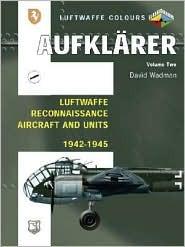 Aufklarer, Volume Two: Luftwaffe Reconnaissance Aircraft and Units 1942-1945  by  David Wadman