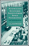 Australian Economic Institutions Since Federation: An Introduction  by  A.G. Kenwood