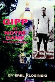 Gipp at Notre Dame: The Untold Story: Finally - The Truth about The Gipper Emil W. Klosinski