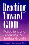 Reaching Toward God: Reflections and Excercises for Spiritual Growth  by  James Torrens