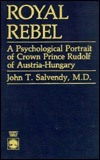 Royal Rebel: A Psychological Portrait of Crown Prince Rudolf of Austria-Hungary John T. Salvendy