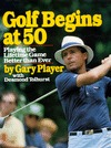 Golf Begins at 50: Playing the Lifetime Game Better Than Ever  by  Gary Player