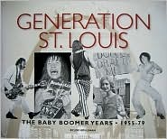 Generation St. Louis: The Baby Boomer Years 1955-79 Joe Holleman