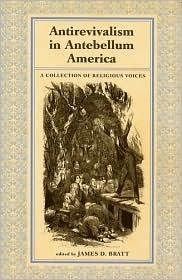 Antirevialism in Antebellum America: A Collection of Religious Voices  by  James D. Bratt