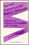 Soviet Communist Party Officials: A Study In Organizational Roles And Change Bohdan Harasymiw