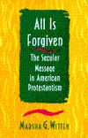 All Is Forgiven: The Secular Message in American Protestantism  by  Marsha G. Witten