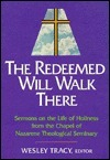 Redeemed Will Walk There: Sermons on the Life of Holiness from the Chapel of Nazarene Theological Seminary Wesley Tracy