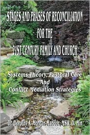 Stages and Phases of Reconciliation for the 21st Century Family and Church: Systems Theory, Pastoral Care, and Conflict  by  Dorothy A. Morgan-Maddox