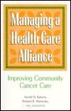 Managing a Health Care Alliance: Improving Community Cancer Care  by  Arnold D. Kaluzny