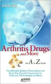 Arthritis Todays Arthritis Drugs and More: An A to Z Guide  by  Arthritis Today