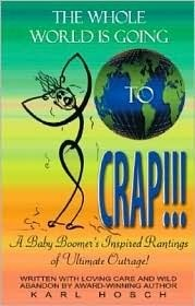 The Whole World Is Going to Crap!!!: A Baby Boomers Inspired Rantings of Ultimate Outrage! Karl Hosch