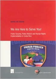 We Are Here to Serve You!: Public Security, Police Reform and Human Rights Implementation in Costa Rica  by  Quirine A.M. Eijkman