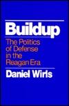 Buildup: The Politics of Defense in the Reagan Era  by  Daniel Wirls