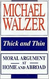 Thick Thin: Moral Argument at Home and Abroad  by  Michael Walzer