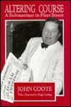 Altering Course: A Submariner In Fleet Street John Coote