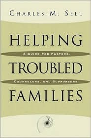Helping Troubled Families: A Guide for Pastors, Counselors, and Supporters Charles M. Sell