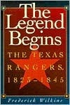 The Legend Begins: The Texas Rangers, 1823-1845 Frederick Wilkins