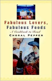 Fabulous Lovers/Fabulous Foods: A Cookbook to Read Choral Pepper
