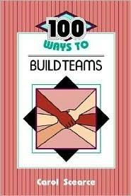 100 Ways to Build Teams Carol Scearce
