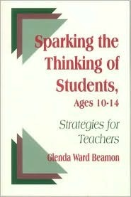 Sparking the Thinking of Students, Ages 10-14: Strategies for Teachers  by  Glenda Ward Beamon
