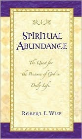 Spiritual Abundance: The Quest for the Presence of God in Daily Life Robert L. Wise