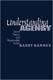 Understanding Agency: Social Theory and Responsible Action  by  Barry Barnes