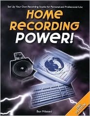 Home Recording Power!: Set Up Your Own Recording Studio for Personal and Professional Use Ben Milstead