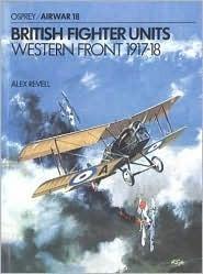 British Fighter Units: Western Front 1917-1918 (Osprey Airwar 18)  by  Alex Revell