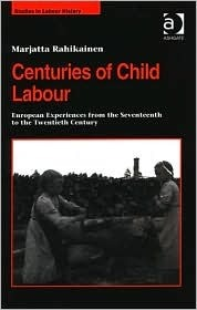 Centuries of Child Labour: European Experiences from the Seventeenth to the Twentieth Century  by  Marjatta Rahikainen
