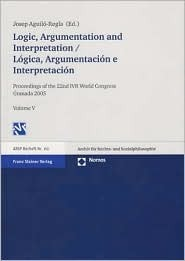 Logic, Argumentation and Interpretation / Logica, Argumentacion E Interpretacion: Proceedings of the 22nd Ivr World Congress Granada 2005 Volume V Josep Aguilo-Regla