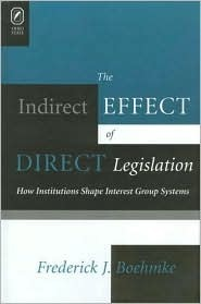 INDIRECT EFFECT OF DIRECT LEGISLATION: HOW INSTITUTIONS SHAPE INTEREST GROUP SY FREDERICK J BOEHMKE