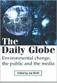 The Daily Globe: Environmental Change, the Public and the Media  by  Joe Smith