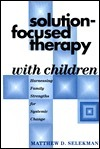 Solution-Focused Therapy with Children: Harnessing Family Strengths for Systemic Change  by  Matthew D. Selekman