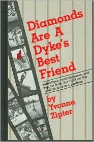 Diamonds Are a Dykes Best Friend: Reflections, Reminiscences, and Reports from the Field on the Lesbian National Pastime Yvonne Zipter