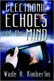 Electronic Echoes of the Mind  by  Wade A. Kimberlin
